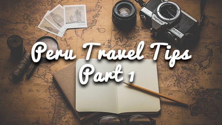 Peru Travel Tips for a Seamless Trip – Part 1