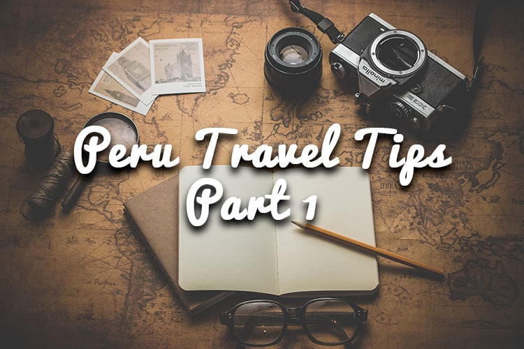 Peru Travel Tips for a Seamless Trip – Part 1