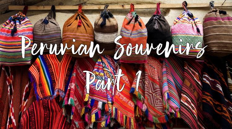 Peruvian Souvenirs That Will Keep Memories of Your Trip Alive Long After it Ends (Part 1)