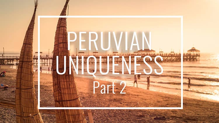 More Fun Facts that Make Peru Unique – Part 2